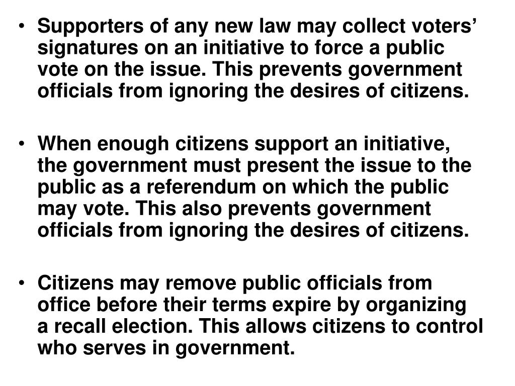 Supporters of any new law may collect voters' signatures on an initiative to force a public vote on the issue. This prevents government officials from ignoring the desires of citizens.