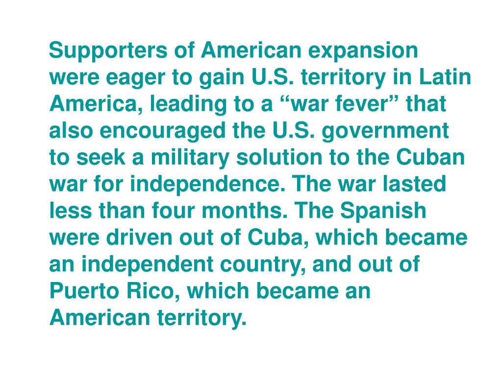 """Supporters of American expansion were eager to gain U.S. territory in Latin America, leading to a """"war fever"""" that also encouraged the U.S. government to seek a military solution to the Cuban war for independence. The war lasted less than four months. The Spanish were driven out of Cuba, which became an independent country, and out of Puerto Rico, which became an American territory."""