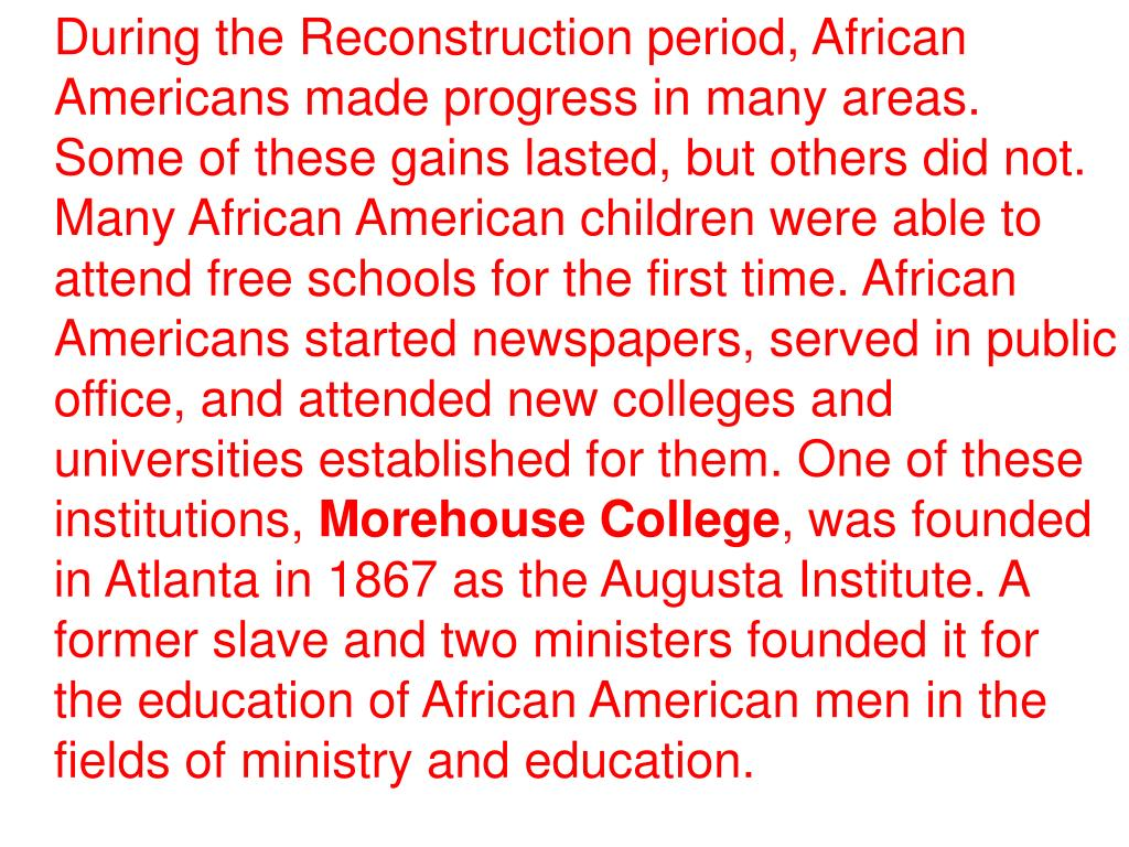 During the Reconstruction period, African Americans made progress in many areas. Some of these gains lasted, but others did not. Many African American children were able to attend free schools for the first time. African Americans started newspapers, served in public office, and attended new colleges and universities established for them. One of these institutions,