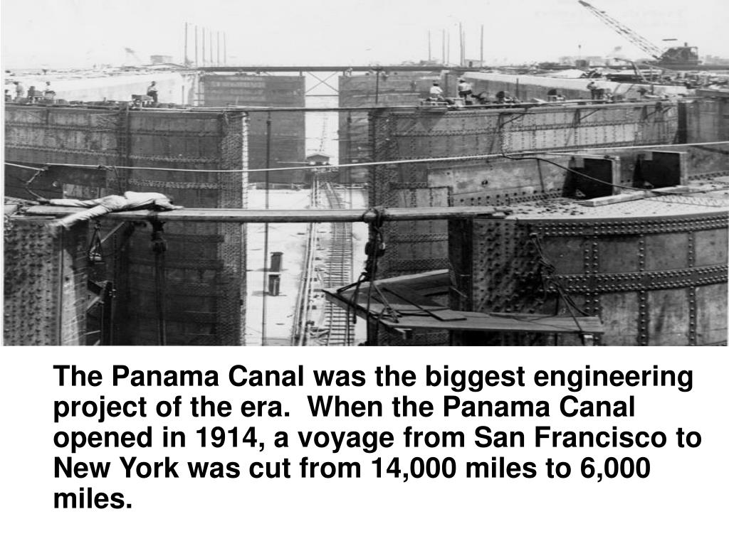 The Panama Canal was the biggest engineering project of the era.  When the Panama Canal opened in 1914, a voyage from San Francisco to New York was cut from 14,000 miles to 6,000 miles.