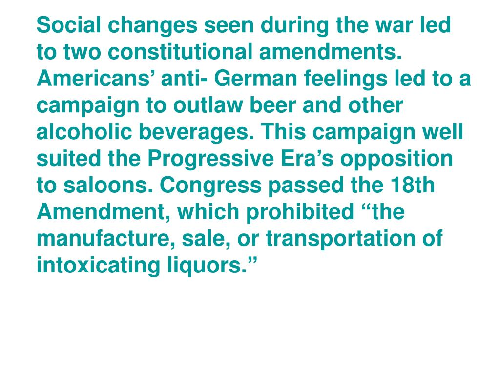 """Social changes seen during the war led to two constitutional amendments. Americans' anti- German feelings led to a campaign to outlaw beer and other alcoholic beverages. This campaign well suited the Progressive Era's opposition to saloons. Congress passed the 18th Amendment, which prohibited """"the manufacture, sale, or transportation of intoxicating liquors."""""""