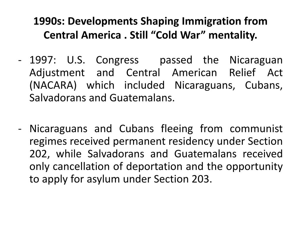 "1990s: Developments Shaping Immigration from Central America . Still ""Cold War"" mentality."