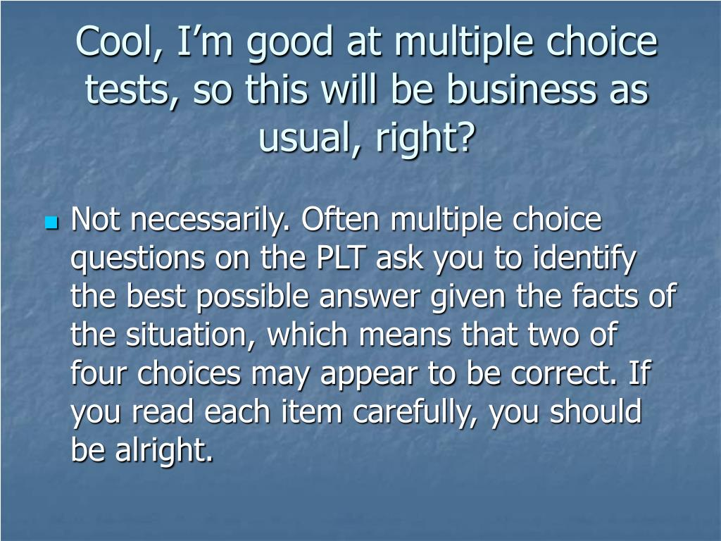 Cool, I'm good at multiple choice tests, so this will be business as usual, right?