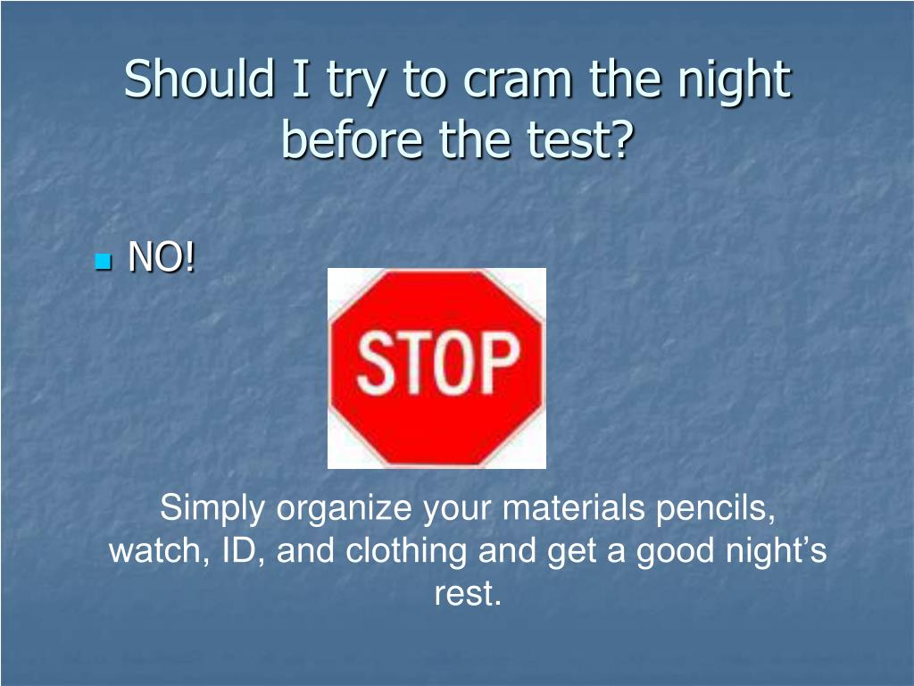 Should I try to cram the night before the test?