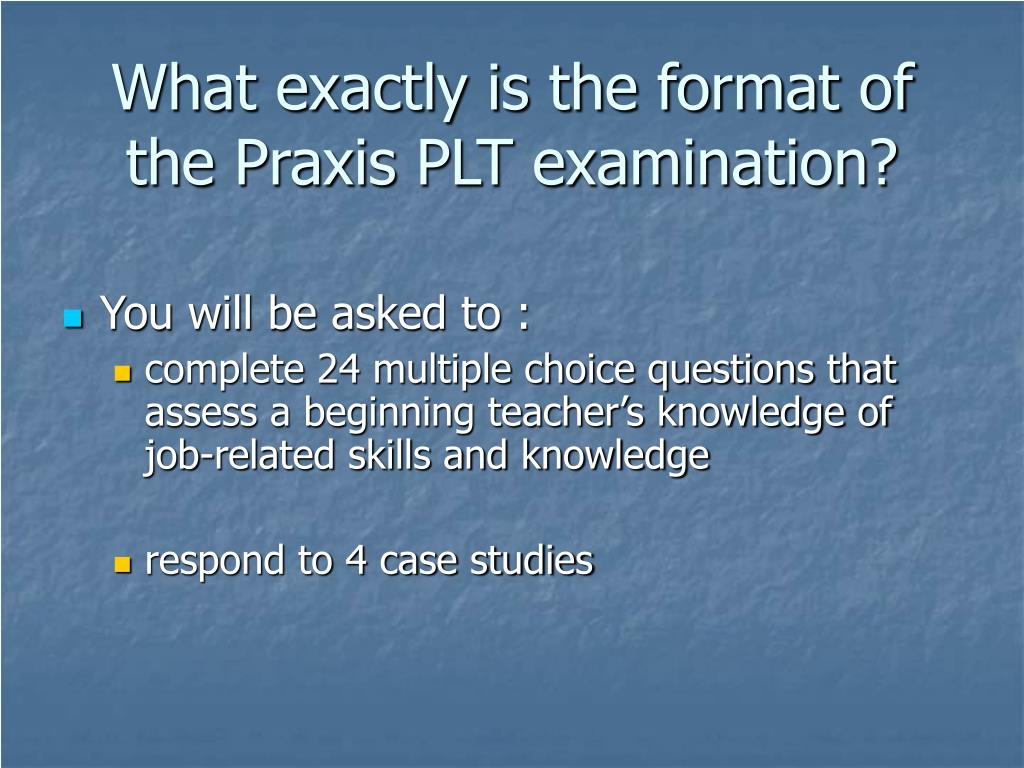 What exactly is the format of the Praxis PLT examination?