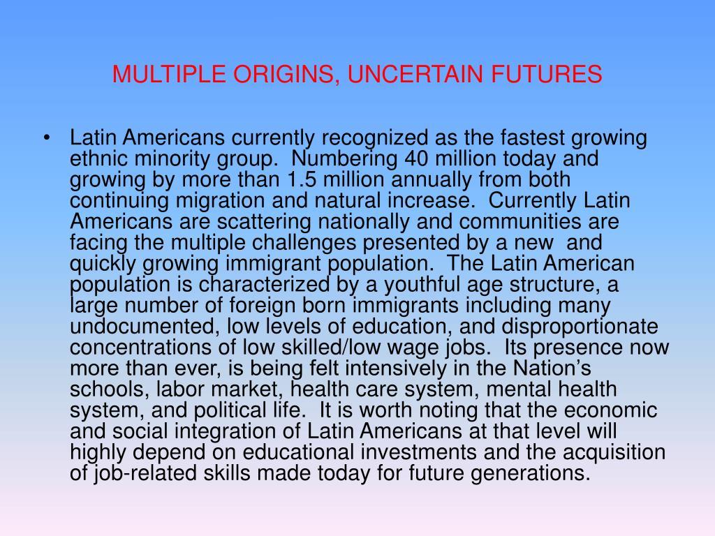 MULTIPLE ORIGINS, UNCERTAIN FUTURES