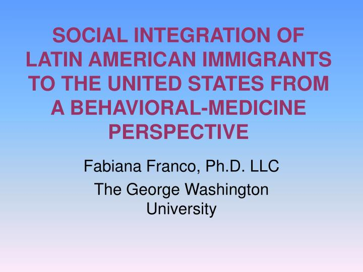 SOCIAL INTEGRATION OF LATIN AMERICAN IMMIGRANTS TO THE UNITED STATES FROM A BEHAVIORAL-MEDICINE PERS...