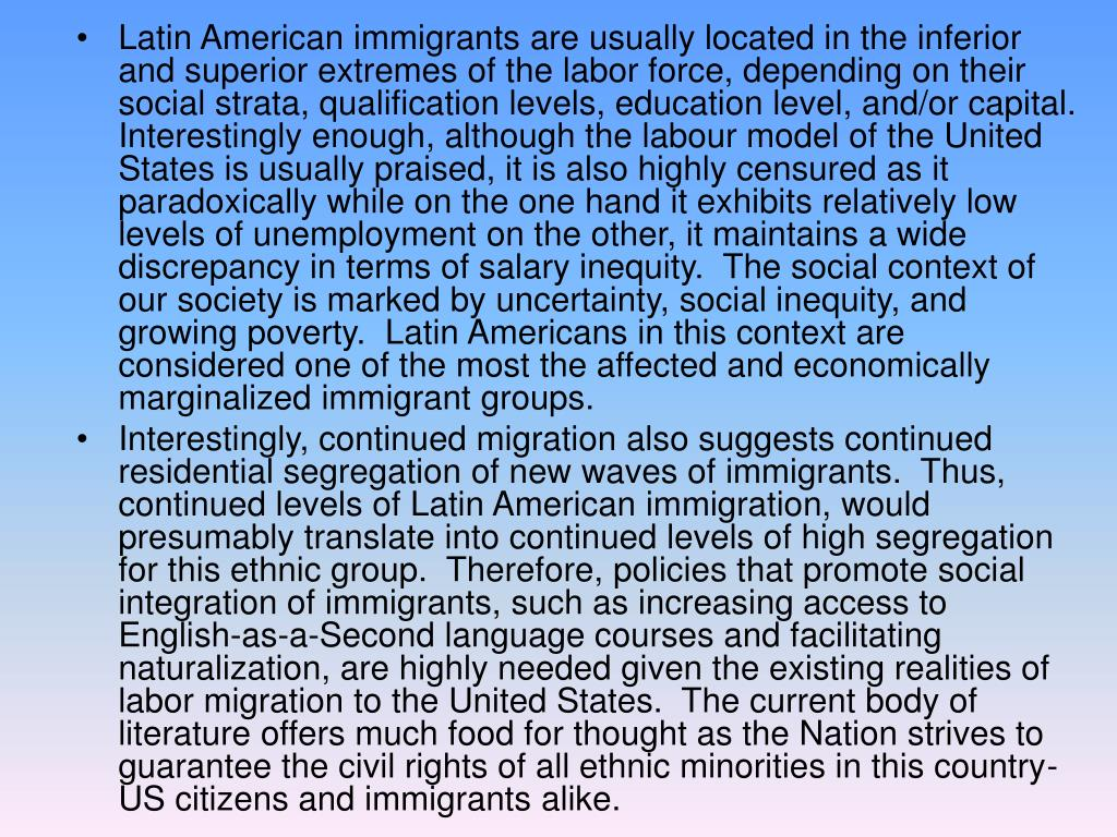 Latin American immigrants are usually located in the inferior and superior extremes of the labor force, depending on their social strata, qualification levels, education level, and/or capital.  Interestingly enough, although the labour model of the United States is usually praised, it is also highly censured as it paradoxically while on the one hand it exhibits relatively low levels of unemployment on the other, it maintains a wide discrepancy in terms of salary inequity.  The social context of our society is marked by uncertainty, social inequity, and growing poverty.  Latin Americans in this context are considered one of the most the affected and economically marginalized immigrant groups.