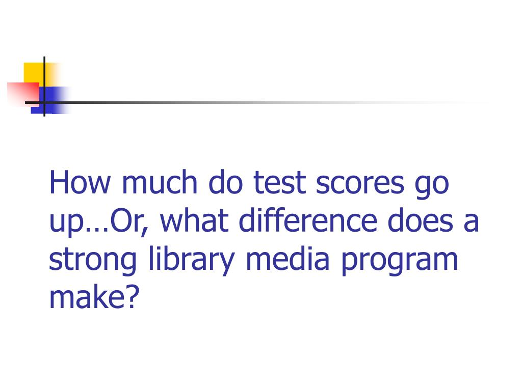 How much do test scores go up…Or, what difference does a strong library media program make?