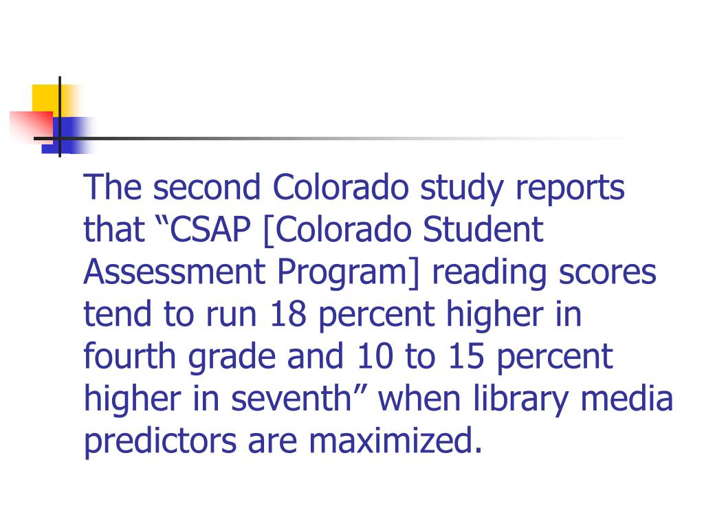 """The second Colorado study reports that """"CSAP [Colorado Student Assessment Program] reading scores tend to run 18 percent higher in fourth grade and 10 to 15 percent higher in seventh"""" when library media predictors are maximized."""
