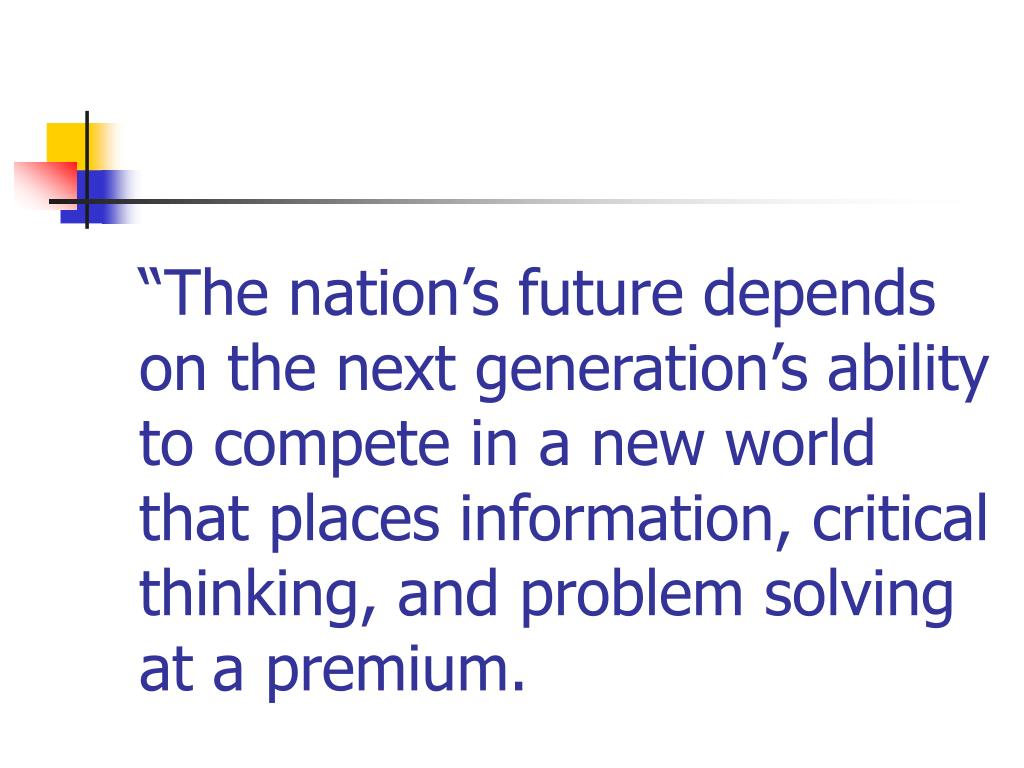 """""""The nation's future depends on the next generation's ability to compete in a new world that places information, critical thinking, and problem solving at a premium."""