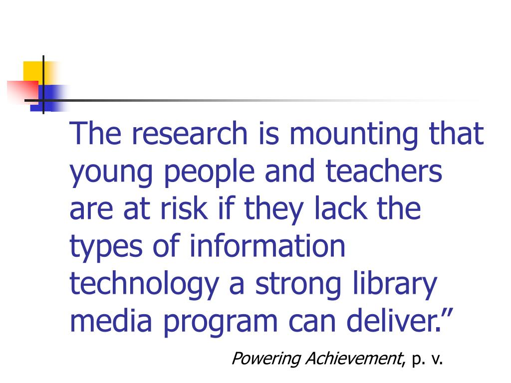 """The research is mounting that young people and teachers are at risk if they lack the types of information technology a strong library media program can deliver."""""""