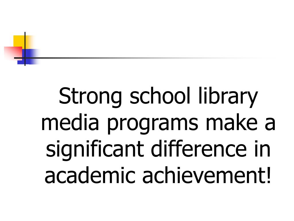 Strong school library media programs make a significant difference in academic achievement!