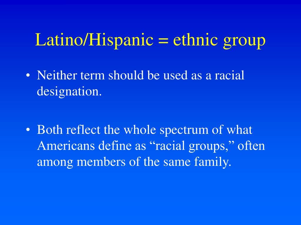 Latino/Hispanic = ethnic group