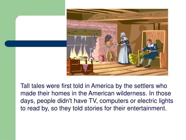 Tall tales were first told in America by the settlers who made their homes in the American wilderness. In those days, people didn't have TV, computers or electric lights to read by, so they told stories for their entertainment.