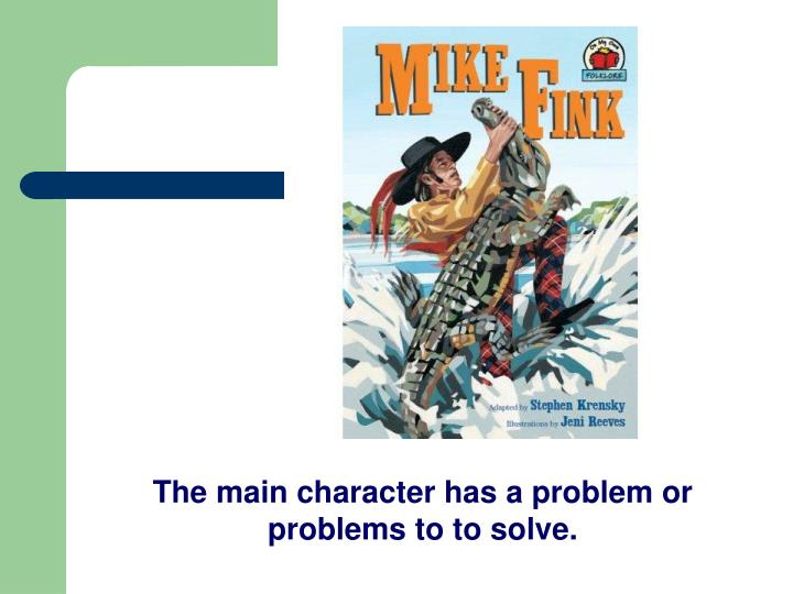 The main character has a problem or problems to to solve.