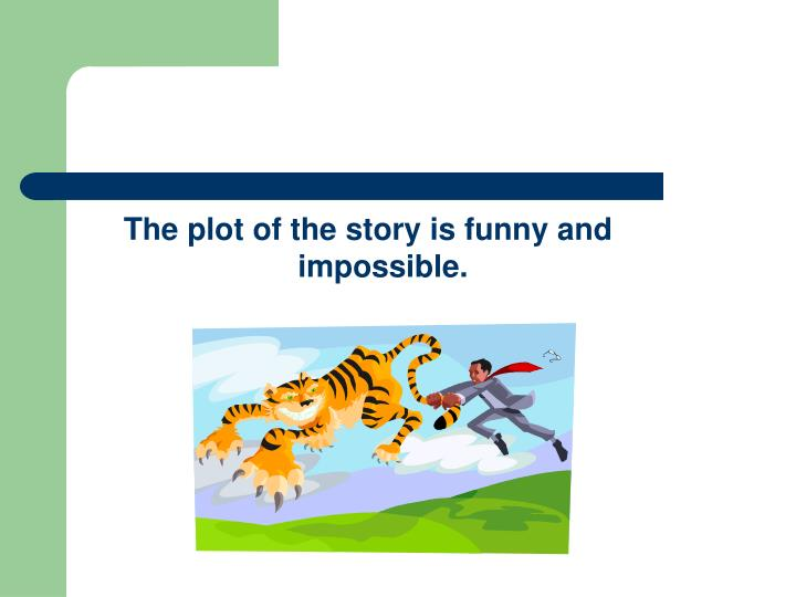 The plot of the story is funny and impossible.