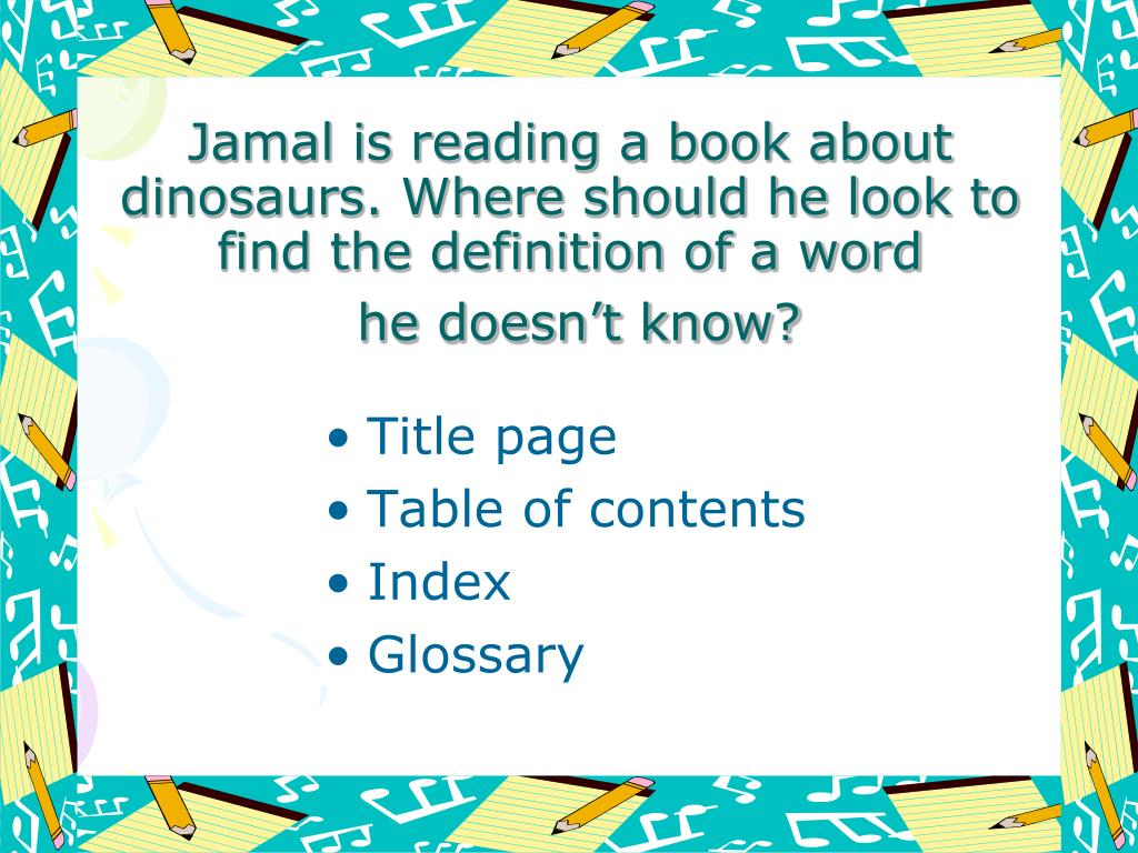 Jamal is reading a book about dinosaurs. Where should he look to find the definition of a word