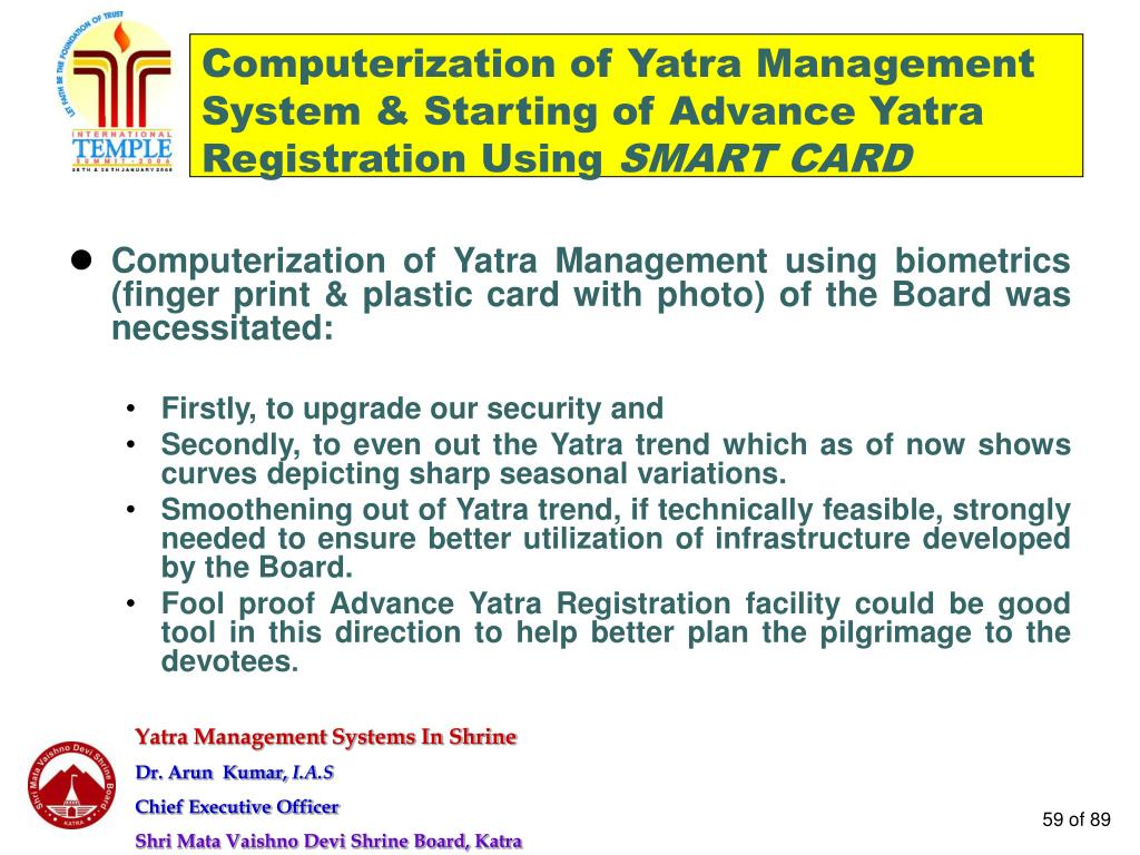 Computerization of Yatra Management using biometrics (finger print & plastic card with photo) of the Board was necessitated: