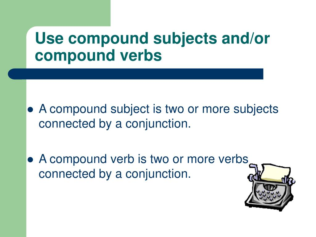 Use compound subjects and/or compound verbs