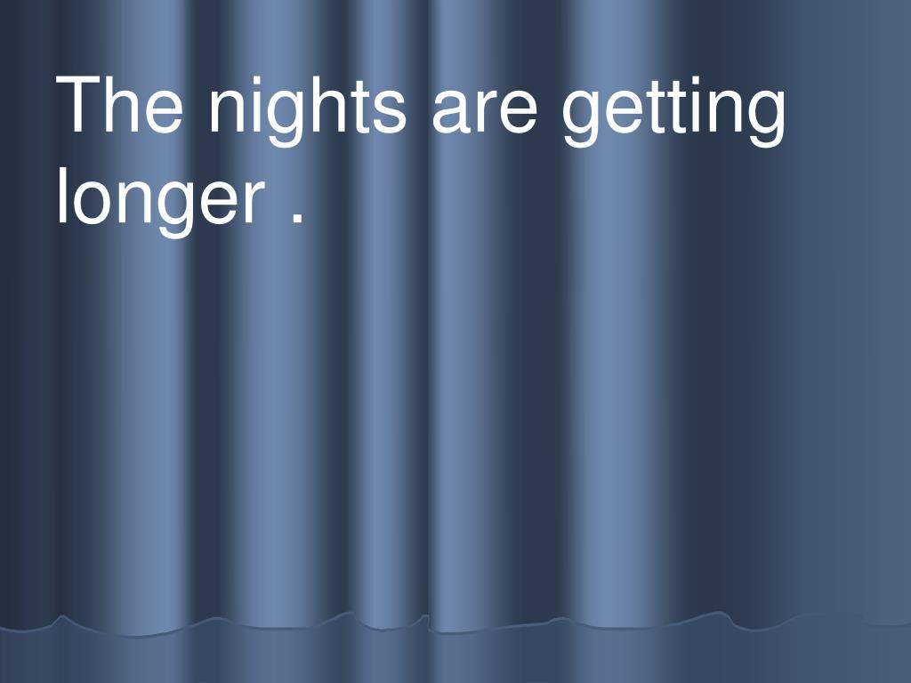 The nights are getting   longer .