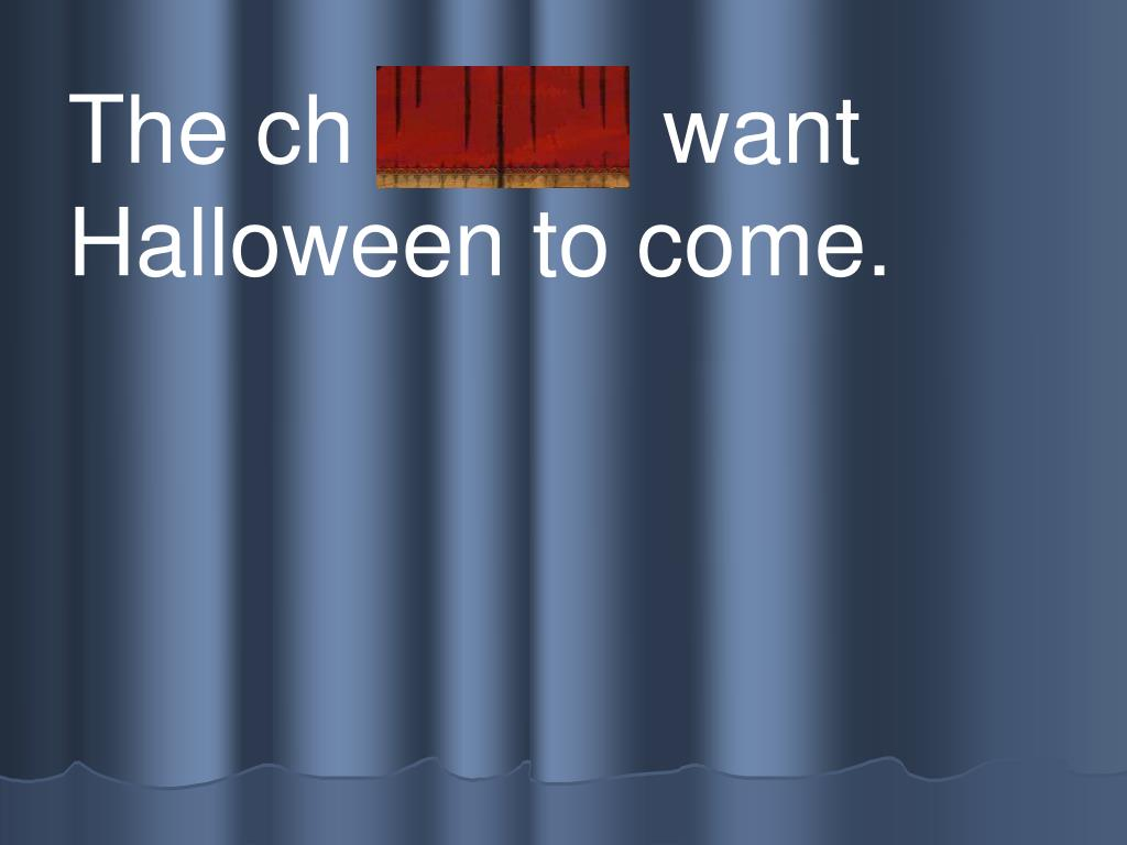 The ch ildren  want Halloween to come.