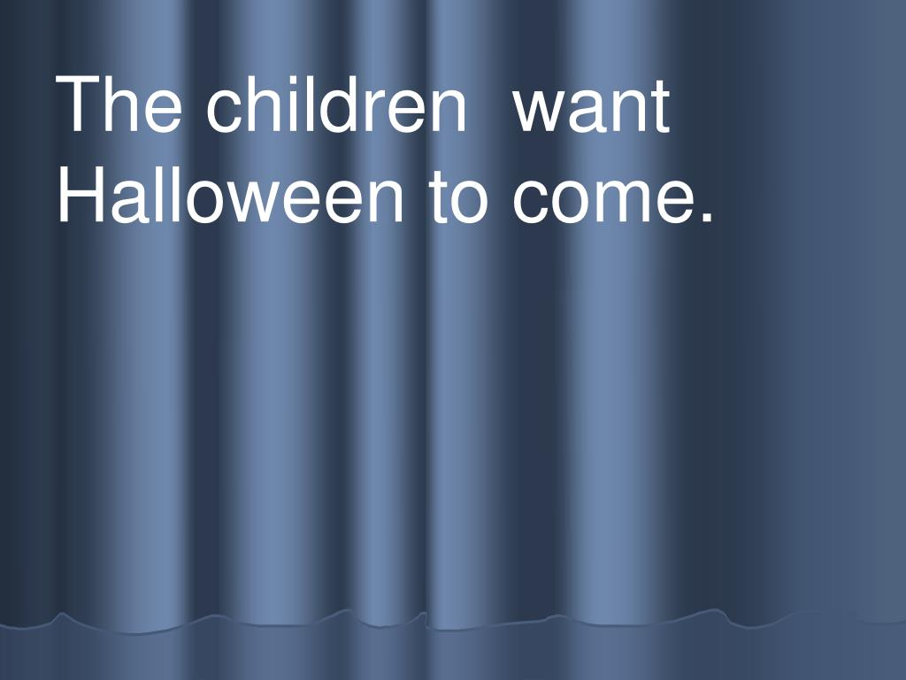 The children  want Halloween to come.