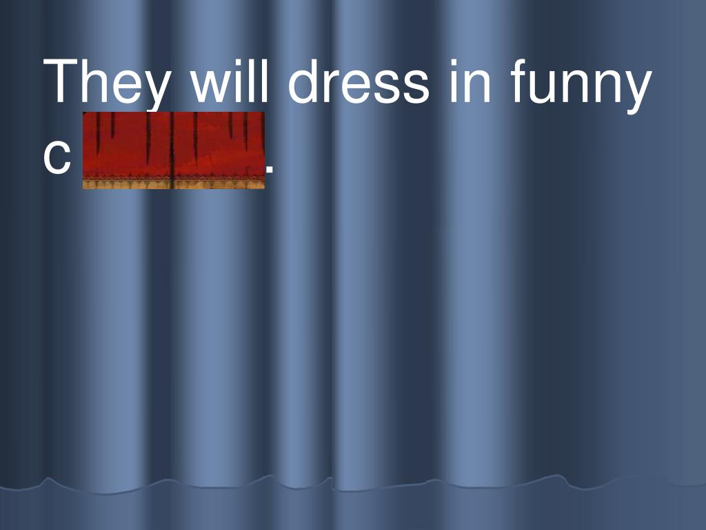 They will dress in funny c l othes.