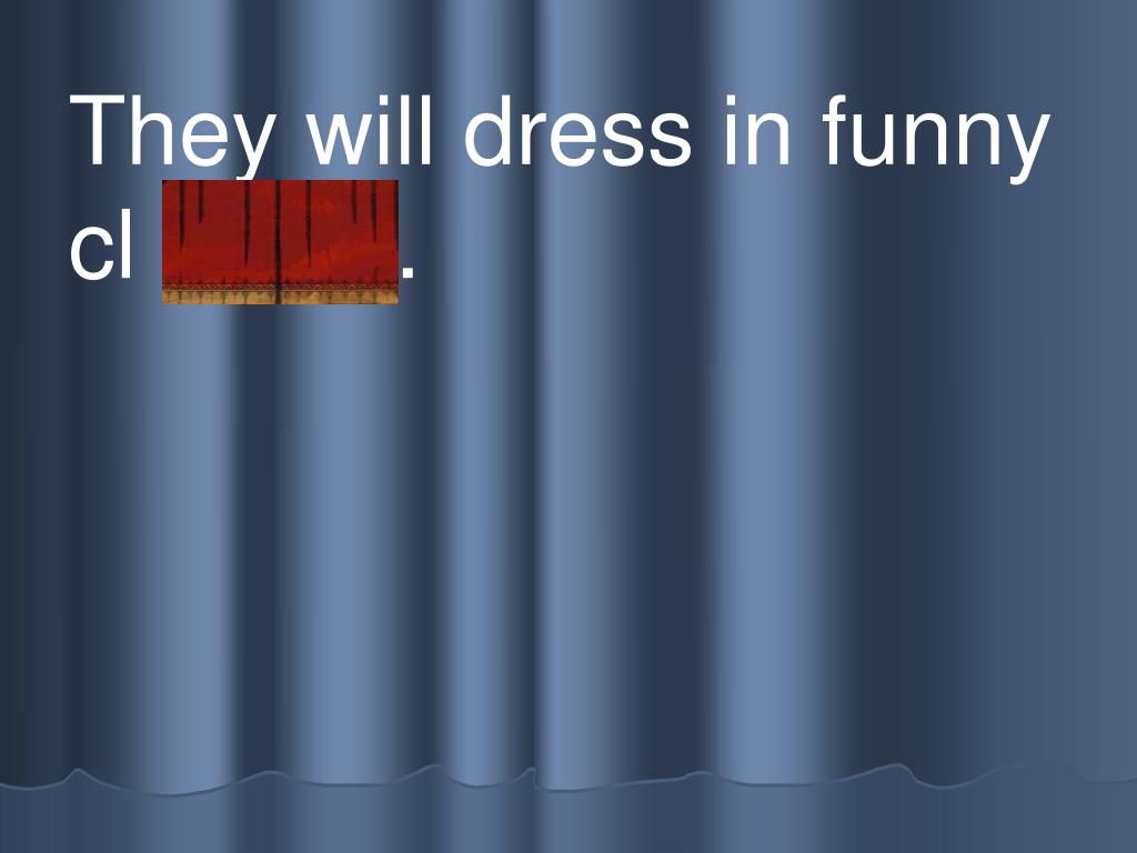 They will dress in funny cl othes.