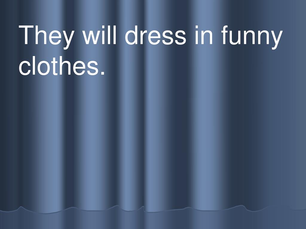 They will dress in funny clothes.