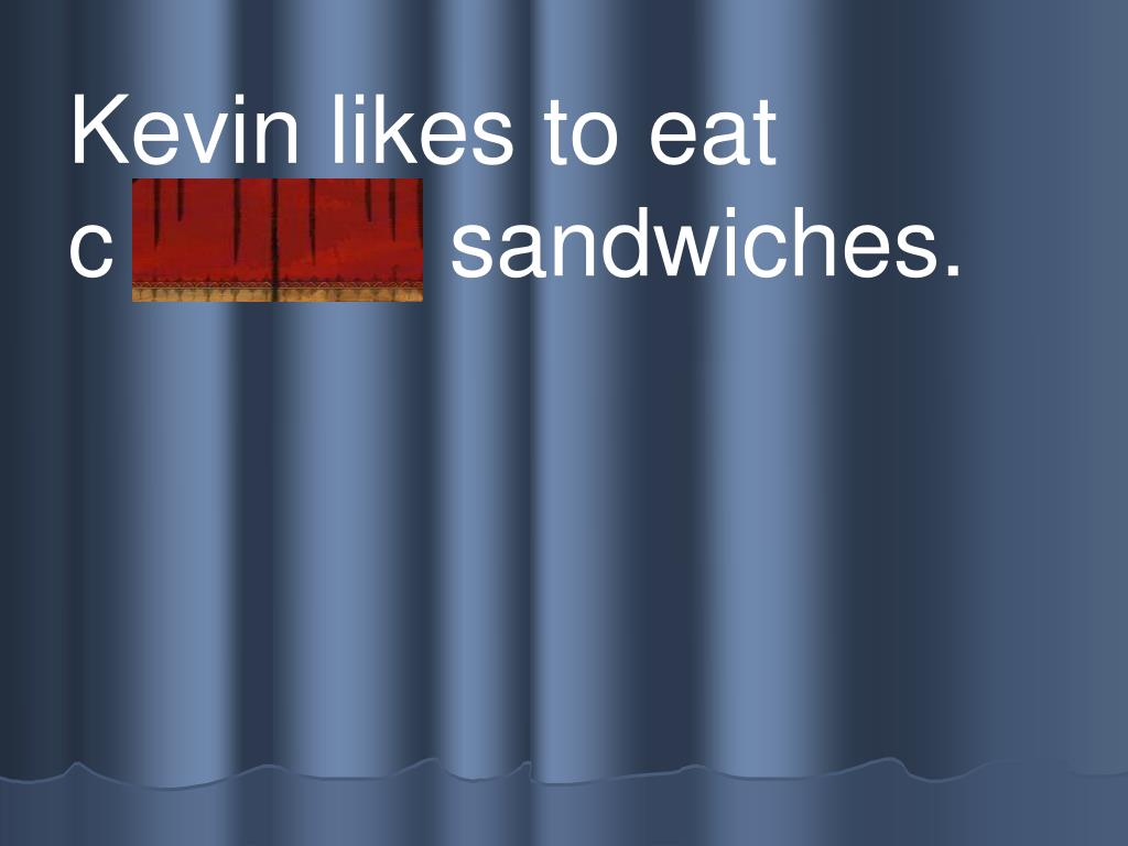 Kevin likes to eat          c h eese sandwiches.