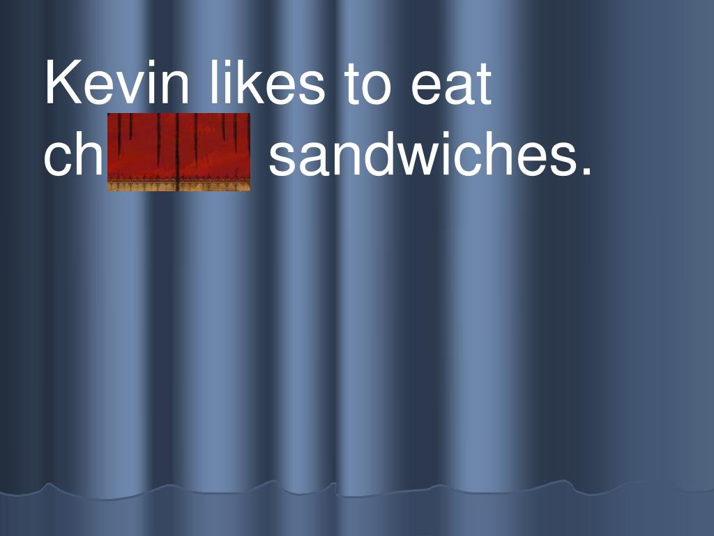 Kevin likes to eat          ch eese sandwiches.