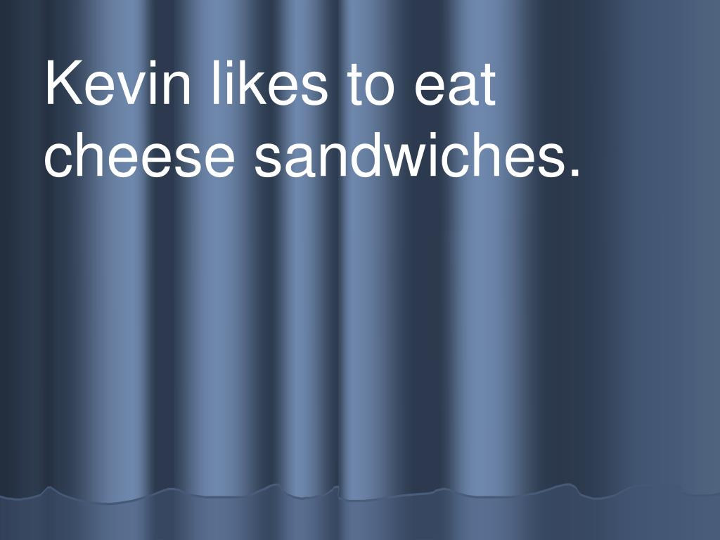 Kevin likes to eat          cheese sandwiches.