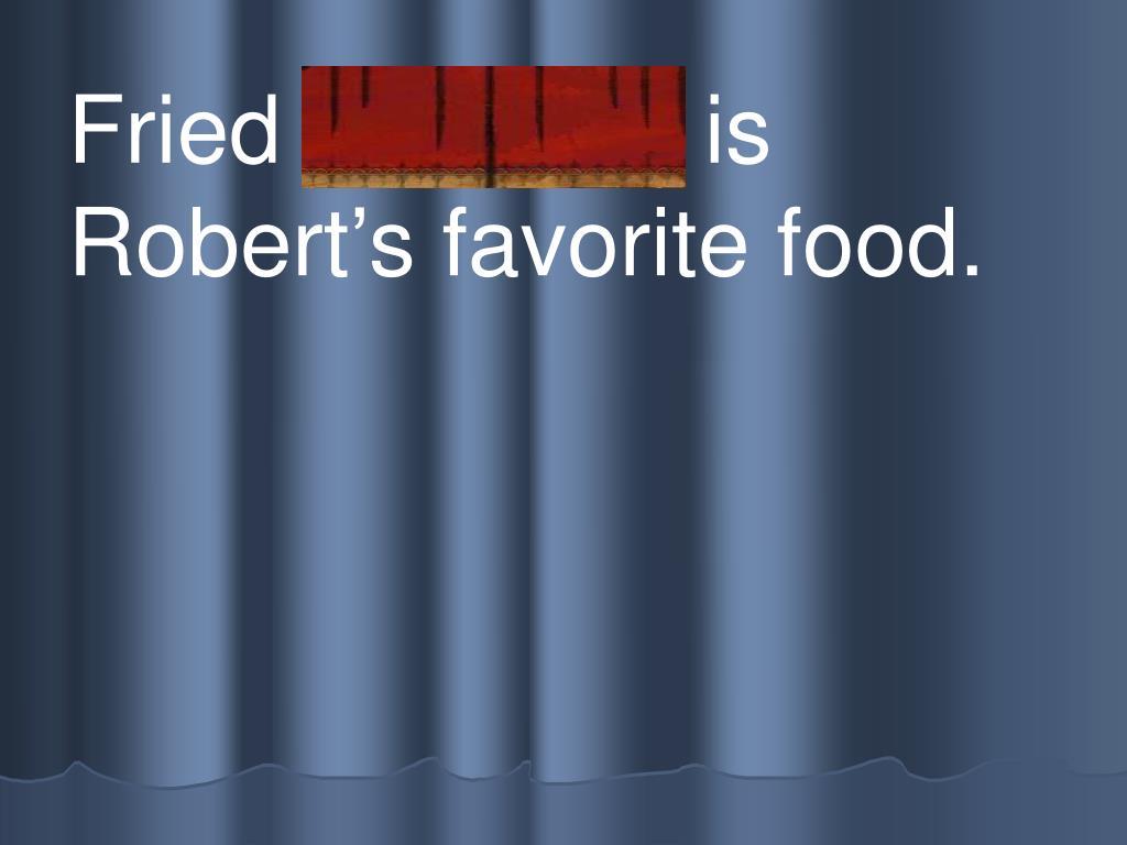 Fried c h icken is Robert's favorite food.
