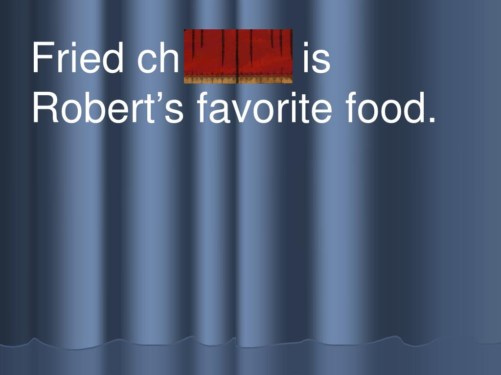 Fried ch icken is Robert's favorite food.