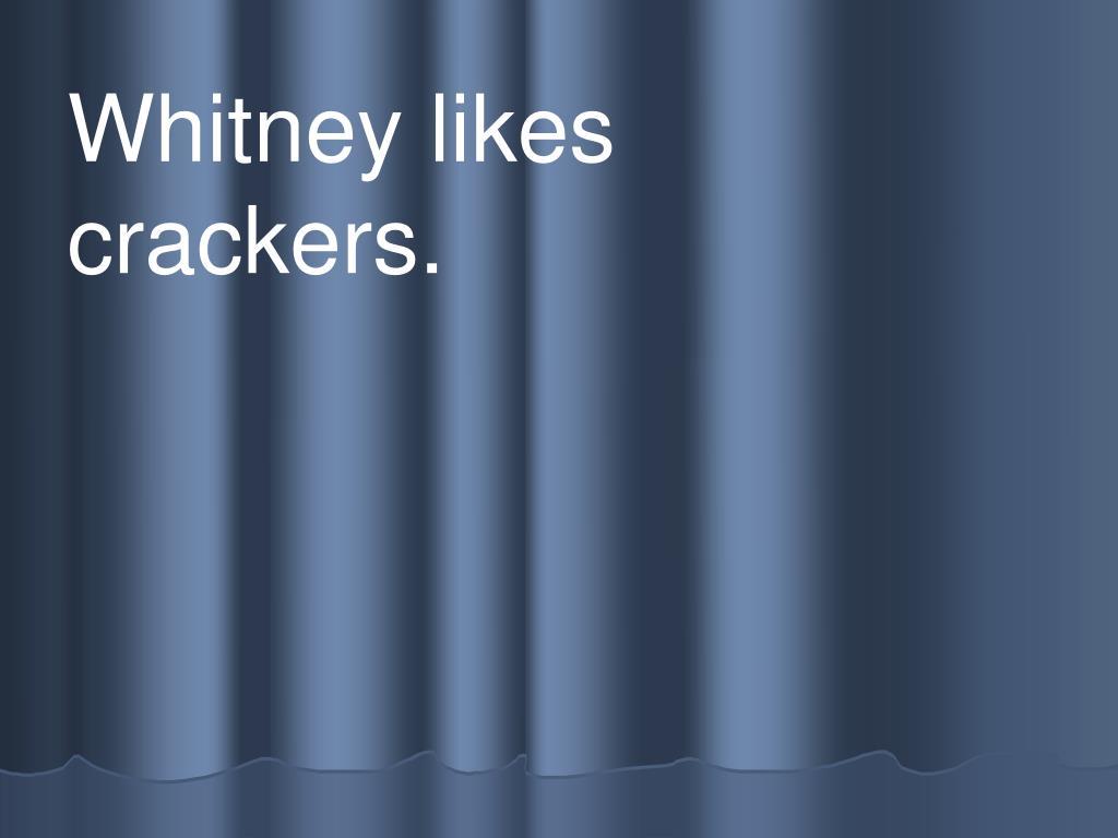 Whitney likes                crackers.