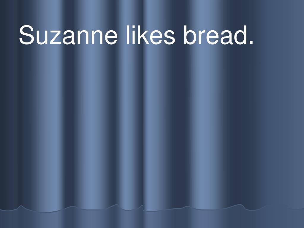 Suzanne likes bread.