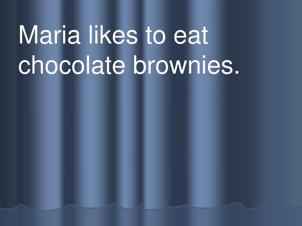 Maria likes to eat chocolate brownies.