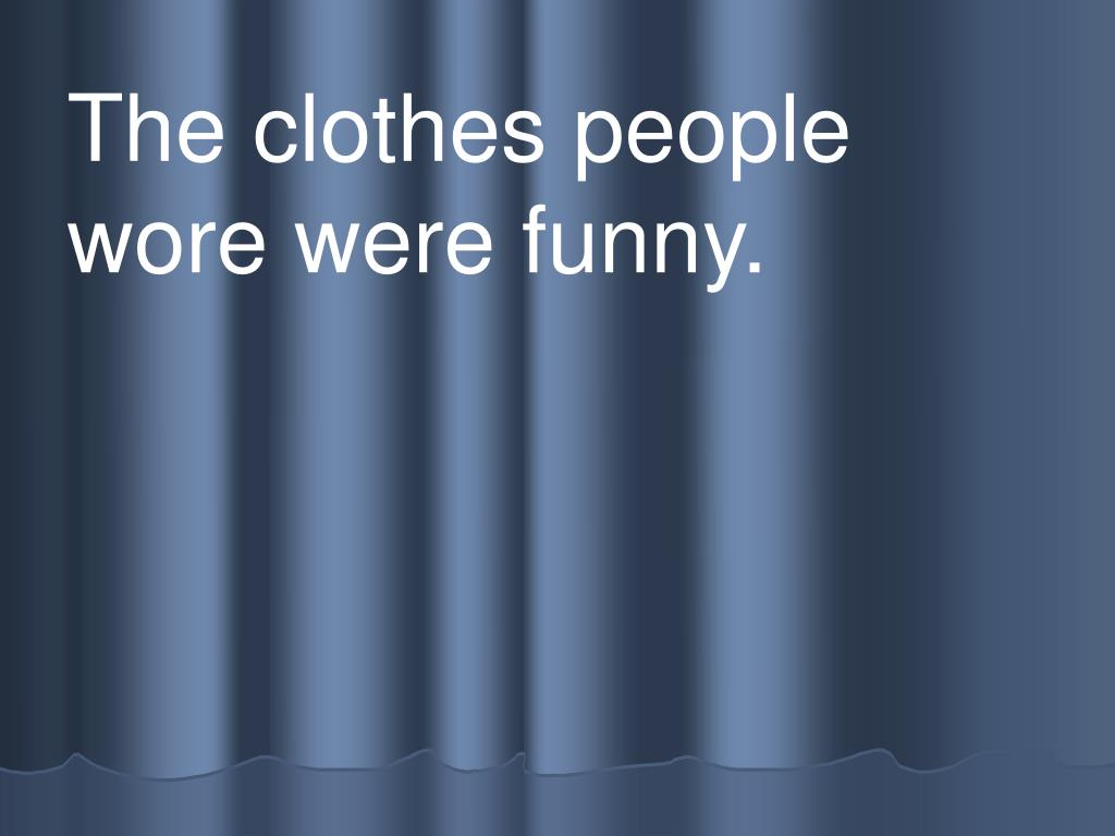 The clothes people      wore were funny.