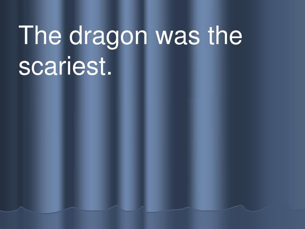 The dragon was the scariest.