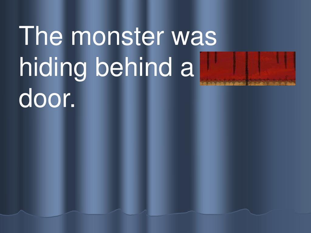 The monster was hiding behind a s m all door.