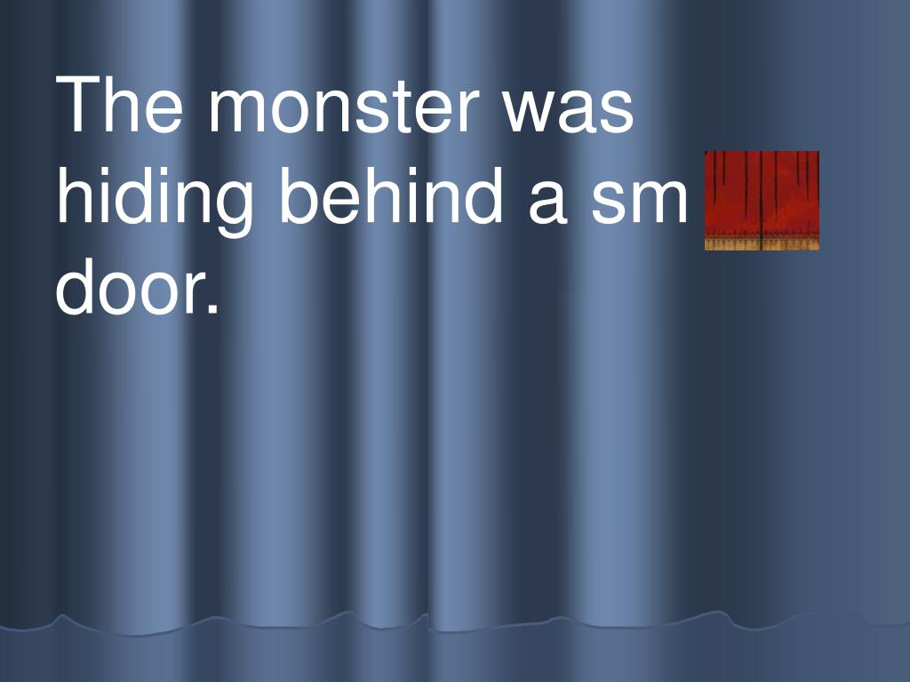 The monster was hiding behind a sm all door.