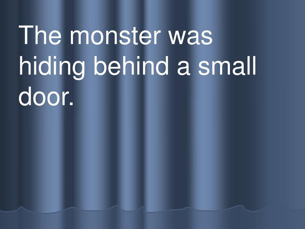 The monster was hiding behind a small door.