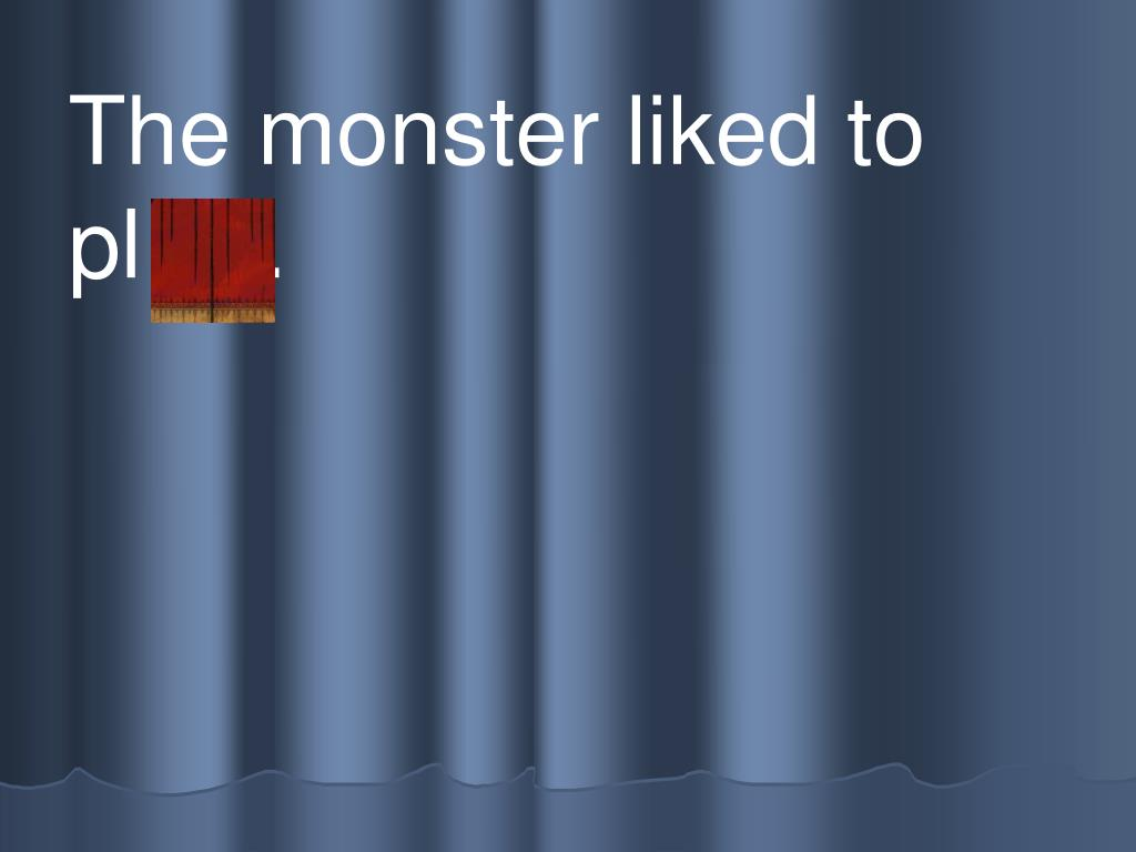 The monster liked to      pl ay.