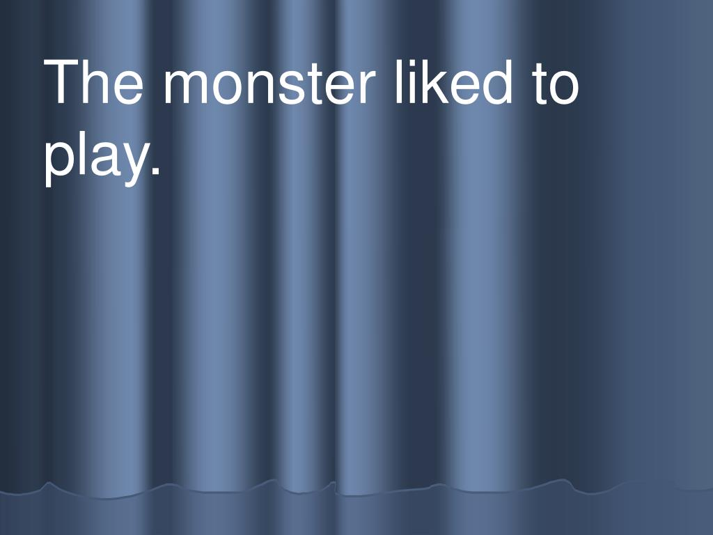 The monster liked to      play.
