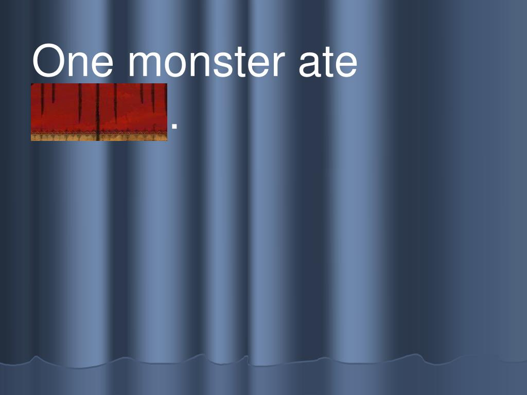 One monster ate          b r ead.