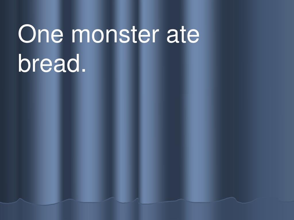 One monster ate          bread.