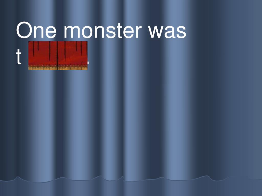 One monster was         t h irsty.