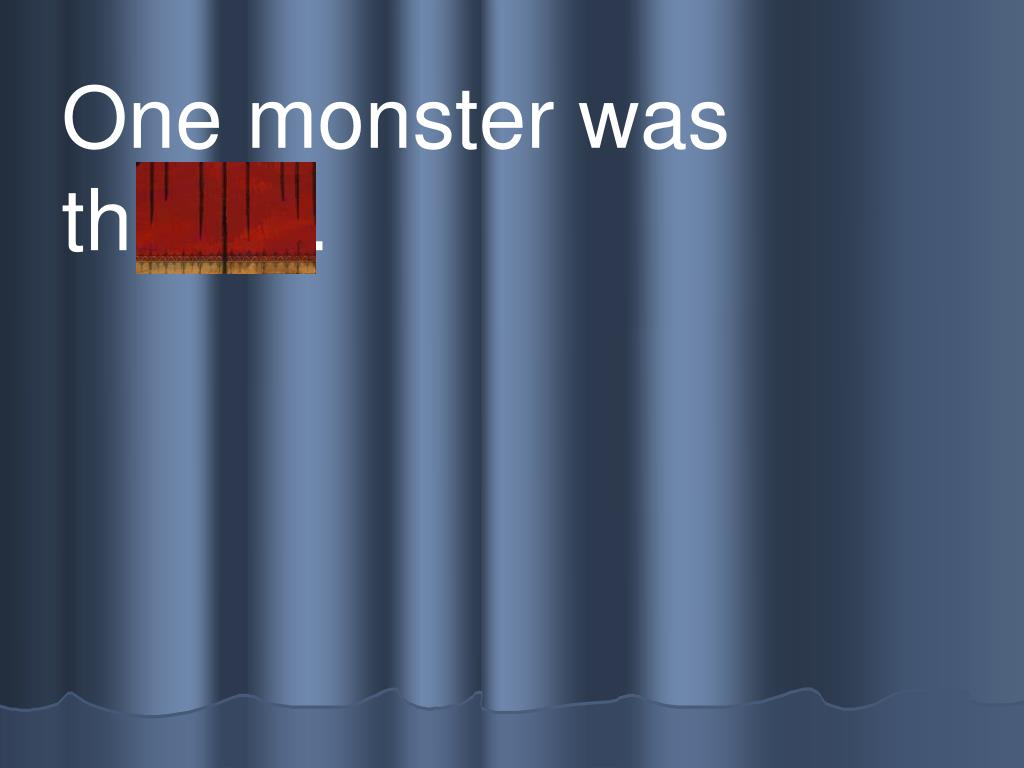 One monster was         th irsty.