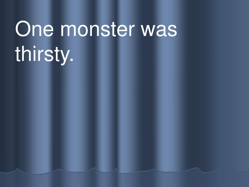 One monster was         thirsty.